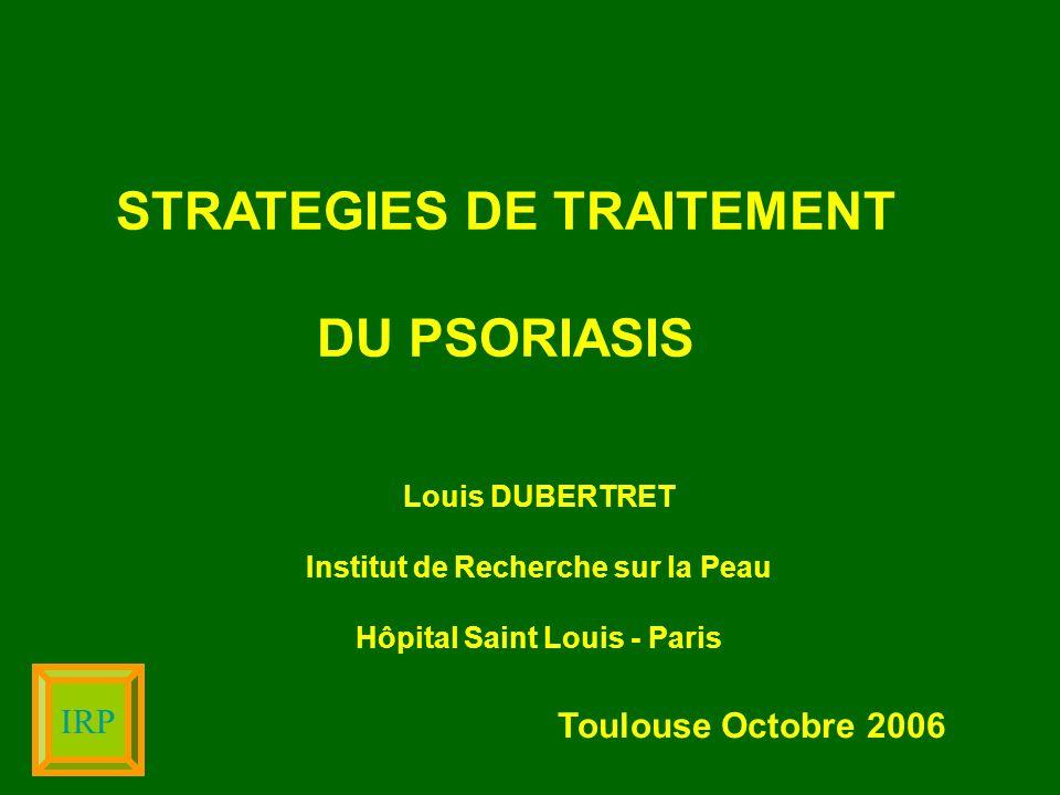 IRP STRATEGIES DE TRAITEMENT DU PSORIASIS Louis DUBERTRET Institut de Recherche sur la Peau Hôpital Saint Louis - Paris Toulouse Octobre 2006