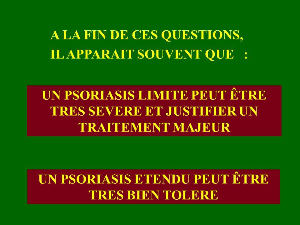 A LA FIN DE CES QUESTIONS, IL APPARAIT SOUVENT QUE : UN PSORIASIS LIMITE PEUT ÊTRE TRES SEVERE ET JUSTIFIER UN TRAITEMENT MAJEUR UN PSORIASIS ETENDU P