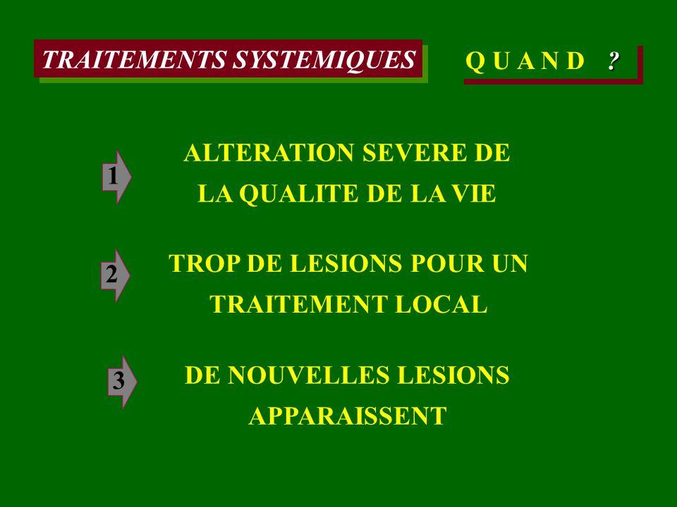 TRAITEMENTS SYSTEMIQUES Q U A N D TROP DE LESIONS POUR UN TRAITEMENT LOCAL DE NOUVELLES LESIONS APPARAISSENT ? ALTERATION SEVERE DE LA QUALITE DE LA V