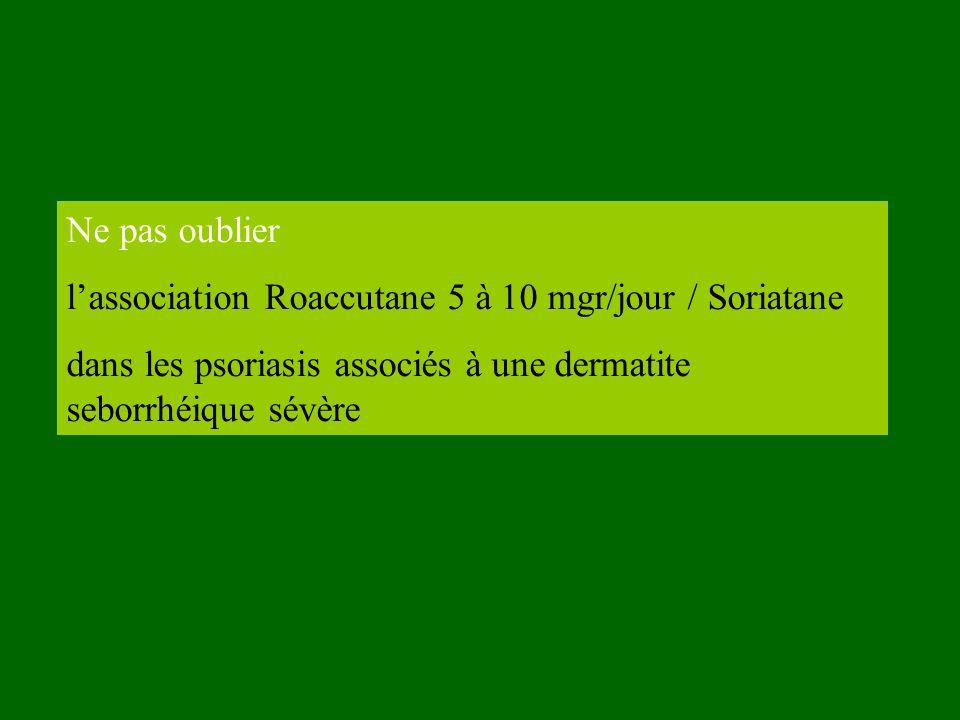 Ne pas oublier lassociation Roaccutane 5 à 10 mgr/jour / Soriatane dans les psoriasis associés à une dermatite seborrhéique sévère