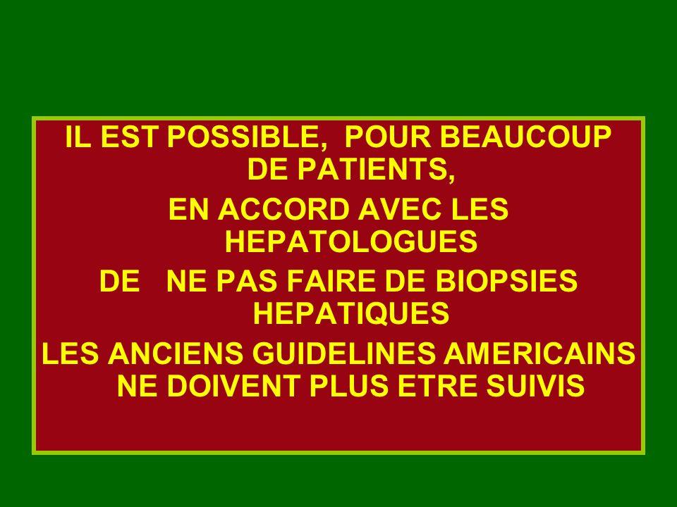 IL EST POSSIBLE, POUR BEAUCOUP DE PATIENTS, EN ACCORD AVEC LES HEPATOLOGUES DE NE PAS FAIRE DE BIOPSIES HEPATIQUES LES ANCIENS GUIDELINES AMERICAINS N
