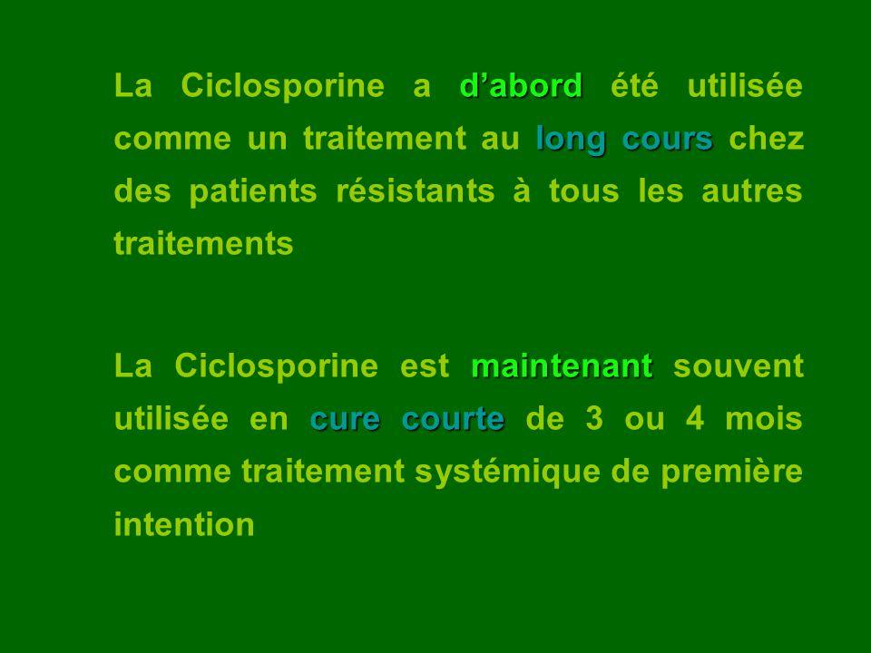 dabord long cours La Ciclosporine a dabord été utilisée comme un traitement au long cours chez des patients résistants à tous les autres traitements m