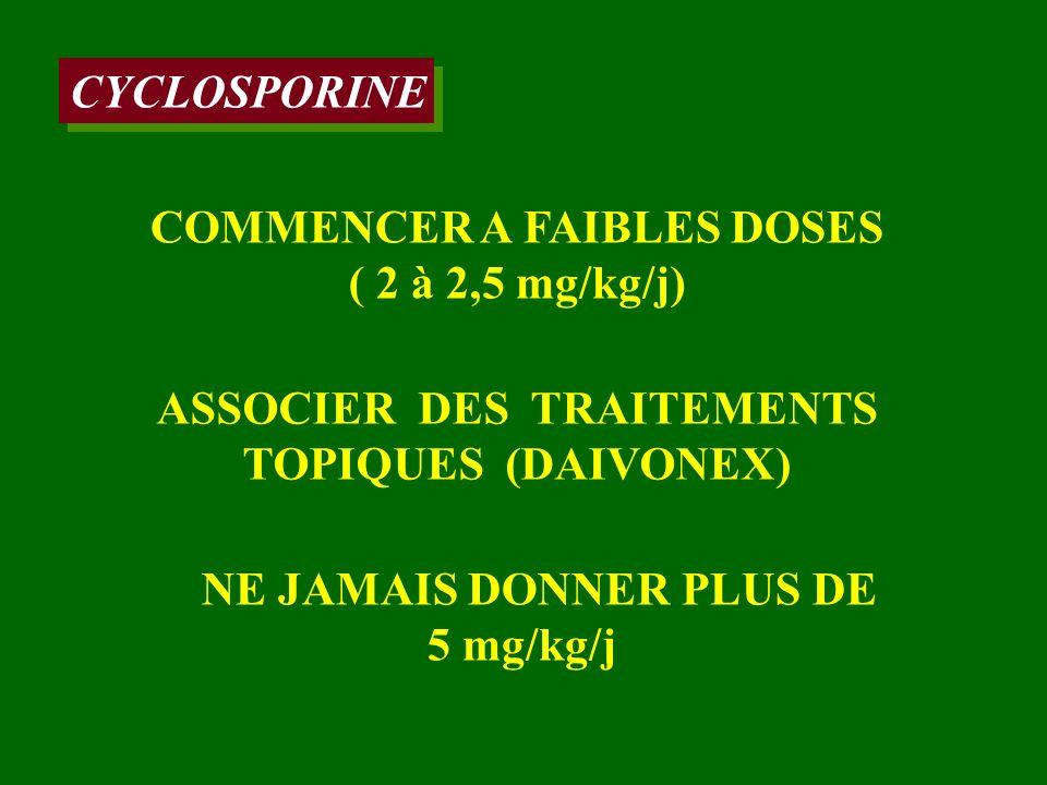 CYCLOSPORINE COMMENCER A FAIBLES DOSES ( 2 à 2,5 mg/kg/j) NE JAMAIS DONNER PLUS DE 5 mg/kg/j ASSOCIER DES TRAITEMENTS TOPIQUES (DAIVONEX)