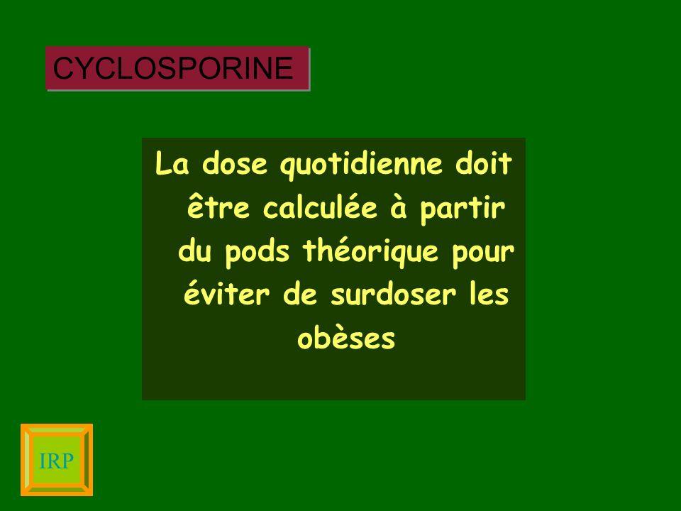 La dose quotidienne doit être calculée à partir du pods théorique pour éviter de surdoser les obèses CYCLOSPORINE IRP