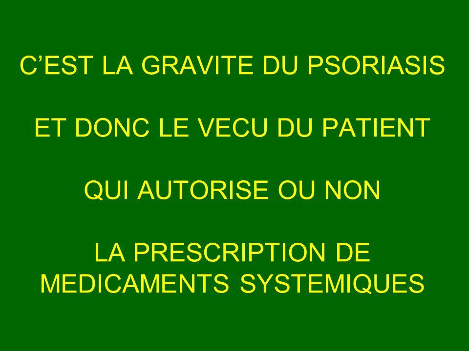 CEST LA GRAVITE DU PSORIASIS ET DONC LE VECU DU PATIENT QUI AUTORISE OU NON LA PRESCRIPTION DE MEDICAMENTS SYSTEMIQUES