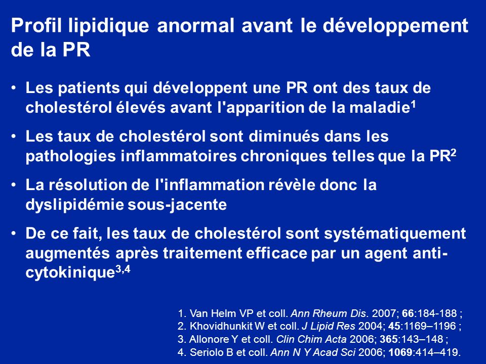 Profil lipidique anormal avant le développement de la PR Les patients qui développent une PR ont des taux de cholestérol élevés avant l apparition de la maladie 1 Les taux de cholestérol sont diminués dans les pathologies inflammatoires chroniques telles que la PR 2 La résolution de l inflammation révèle donc la dyslipidémie sous-jacente De ce fait, les taux de cholestérol sont systématiquement augmentés après traitement efficace par un agent anti- cytokinique 3,4 1.