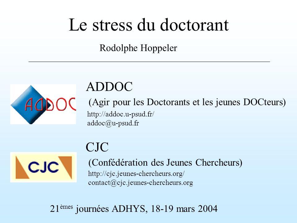 Le stress du doctorant Rodolphe Hoppeler 21 èmes journées ADHYS, 18-19 mars 2004 ADDOC (Agir pour les Doctorants et les jeunes DOCteurs) http://addoc.u-psud.fr/ addoc@u-psud.fr http://cjc.jeunes-chercheurs.org/ contact@cjc.jeunes-chercheurs.org CJC (Confédération des Jeunes Chercheurs)