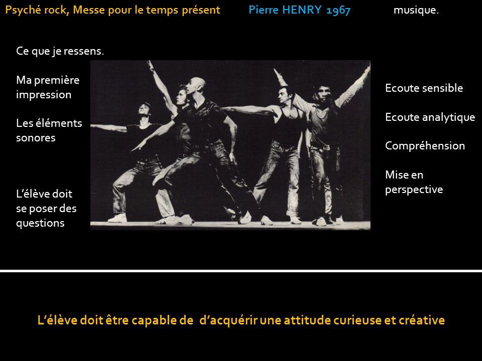 Lélève doit être capable de dacquérir une attitude curieuse et créative Psyché rock, Messe pour le temps présent Pierre HENRY 1967 musique. Ce que je