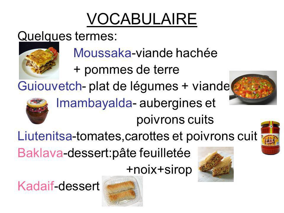 VOCABULAIRE Quelques termes: Moussaka-viande hachée + pommes de terre Guiouvetch- plat de légumes + viande Imambayalda- aubergines et poivrons cuits L