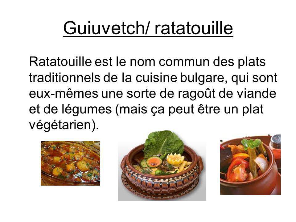 Guiuvetch/ ratatouille Ratatouille est le nom commun des plats traditionnels de la cuisine bulgare, qui sont eux-mêmes une sorte de ragoût de viande e
