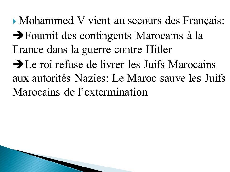 Mohammed V vient au secours des Français: Fournit des contingents Marocains à la France dans la guerre contre Hitler Le roi refuse de livrer les Juifs