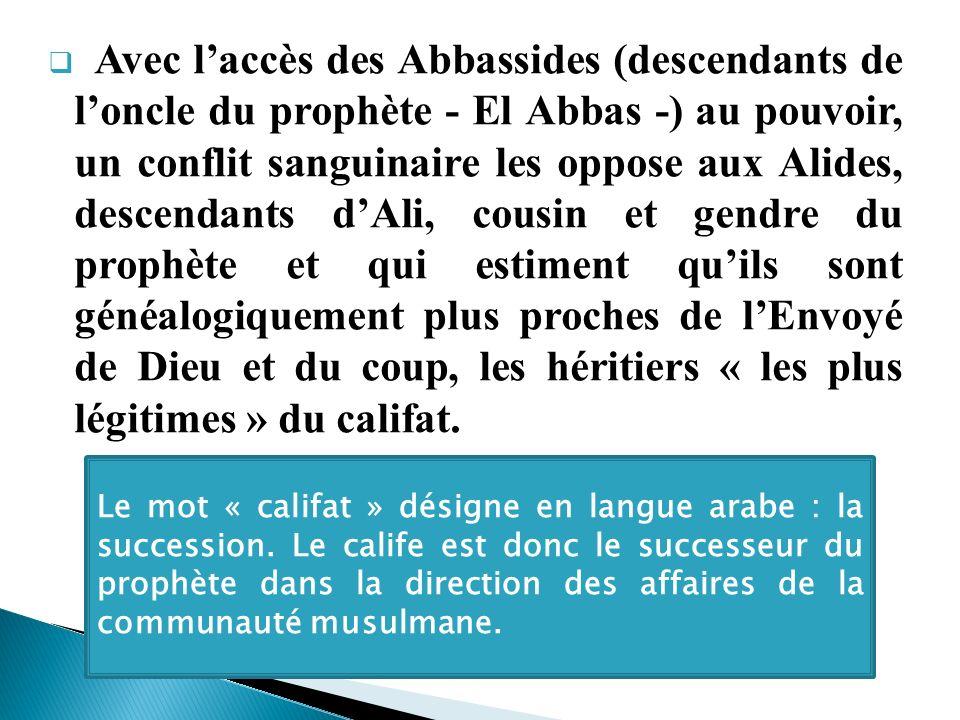 Avec laccès des Abbassides (descendants de loncle du prophète - El Abbas -) au pouvoir, un conflit sanguinaire les oppose aux Alides, descendants dAli