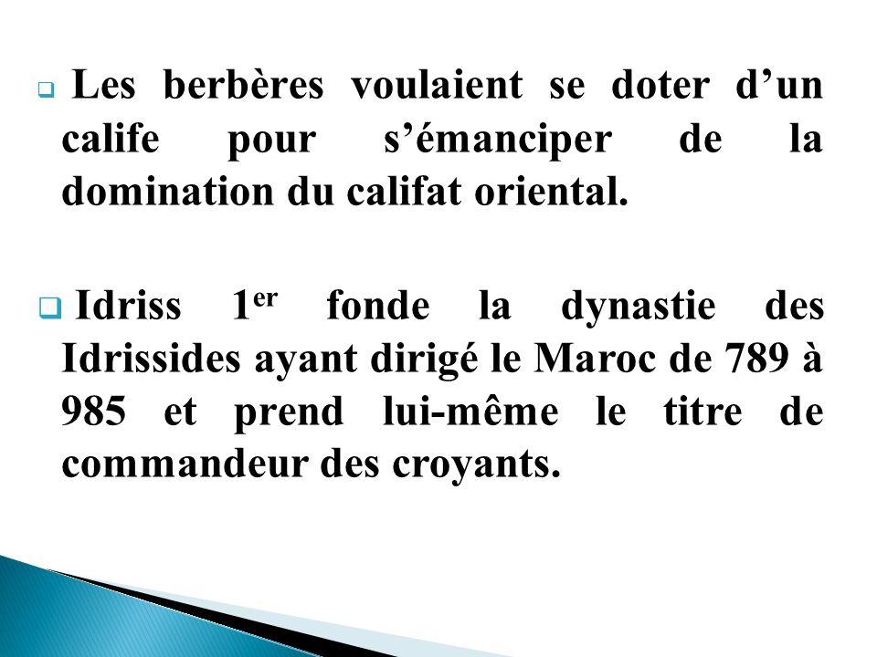 Les berbères voulaient se doter dun calife pour sémanciper de la domination du califat oriental. Idriss 1 er fonde la dynastie des Idrissides ayant di