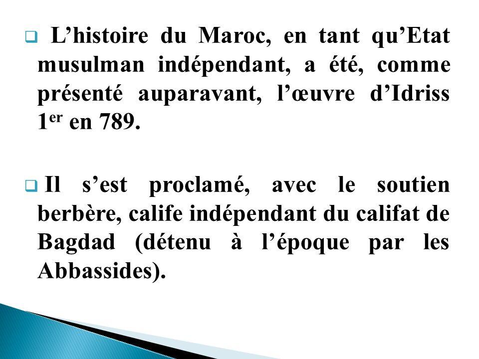 Lhistoire du Maroc, en tant quEtat musulman indépendant, a été, comme présenté auparavant, lœuvre dIdriss 1 er en 789. Il sest proclamé, avec le souti