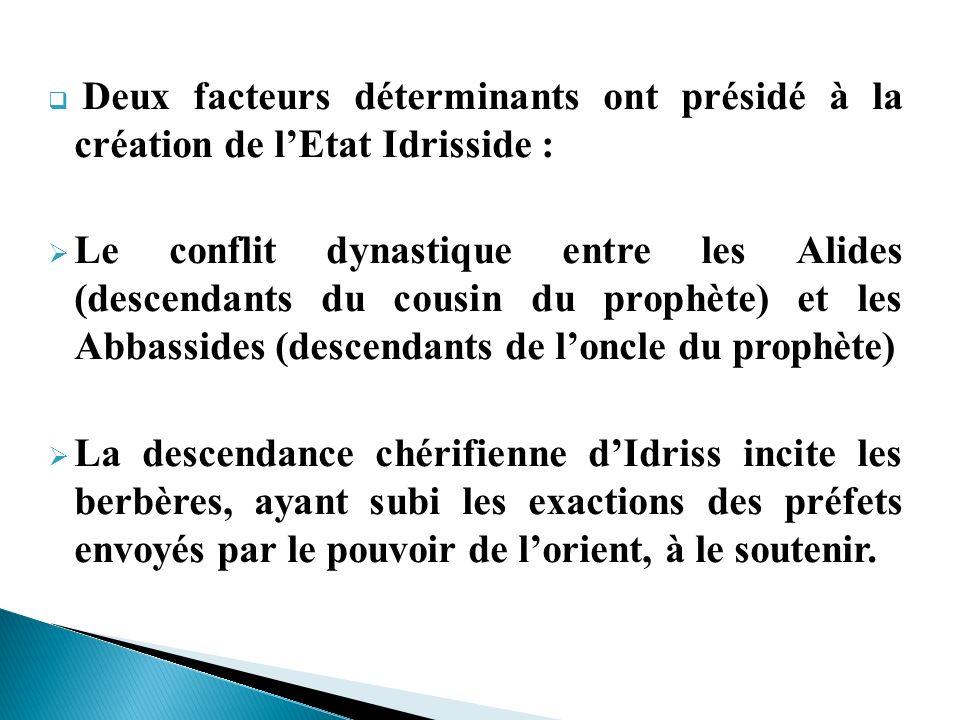 Deux facteurs déterminants ont présidé à la création de lEtat Idrisside : Le conflit dynastique entre les Alides (descendants du cousin du prophète) e