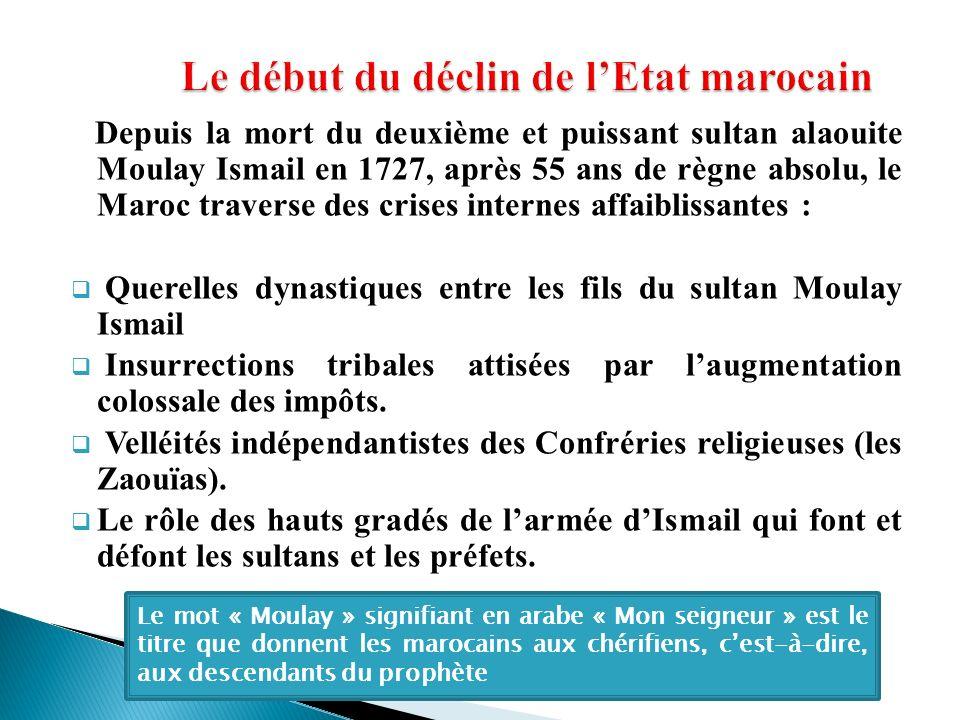 Depuis la mort du deuxième et puissant sultan alaouite Moulay Ismail en 1727, après 55 ans de règne absolu, le Maroc traverse des crises internes affa