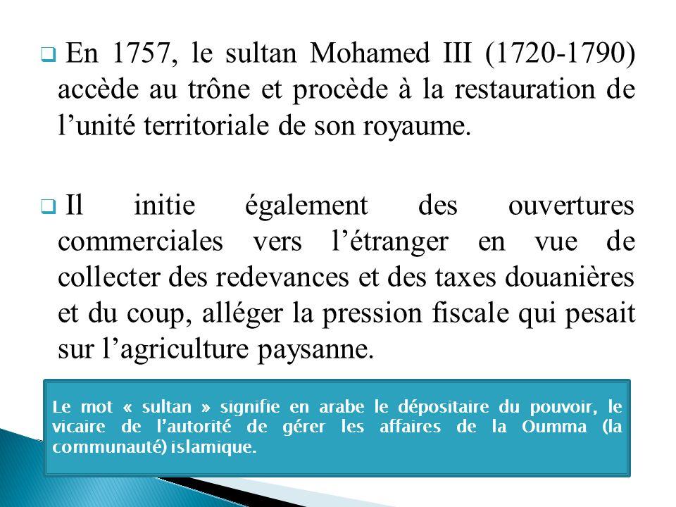 En 1757, le sultan Mohamed III (1720-1790) accède au trône et procède à la restauration de lunité territoriale de son royaume. Il initie également des