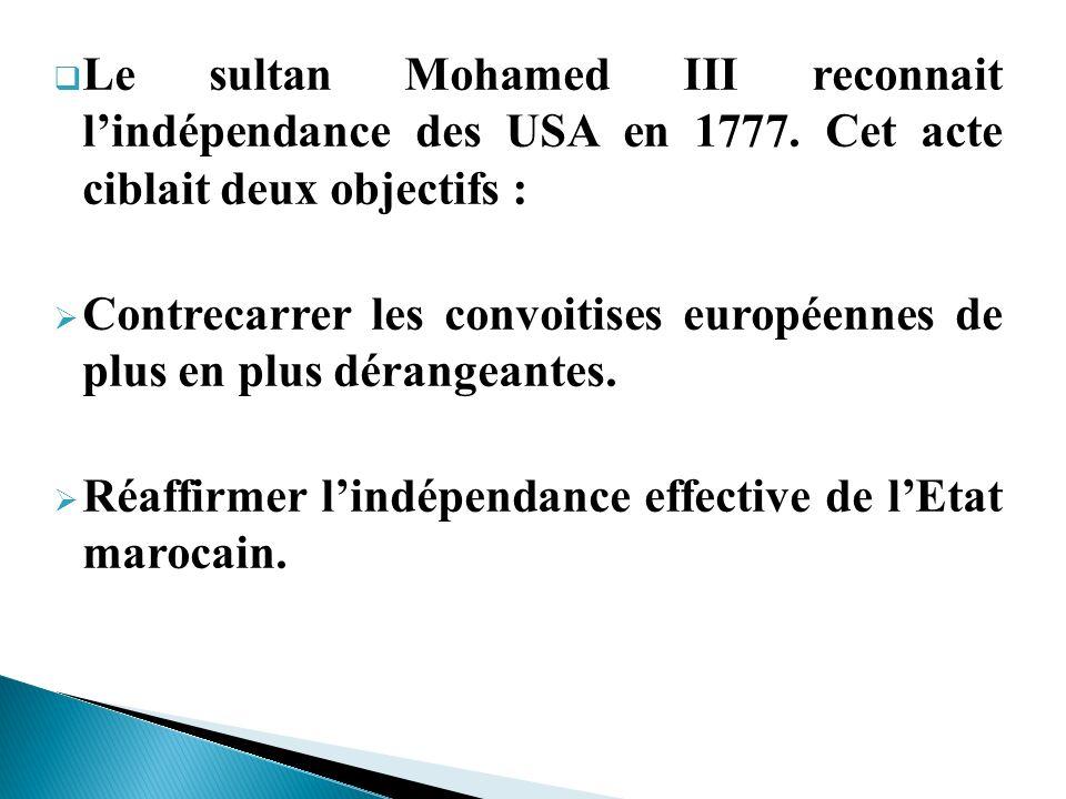 Le sultan Mohamed III reconnait lindépendance des USA en 1777. Cet acte ciblait deux objectifs : Contrecarrer les convoitises européennes de plus en p