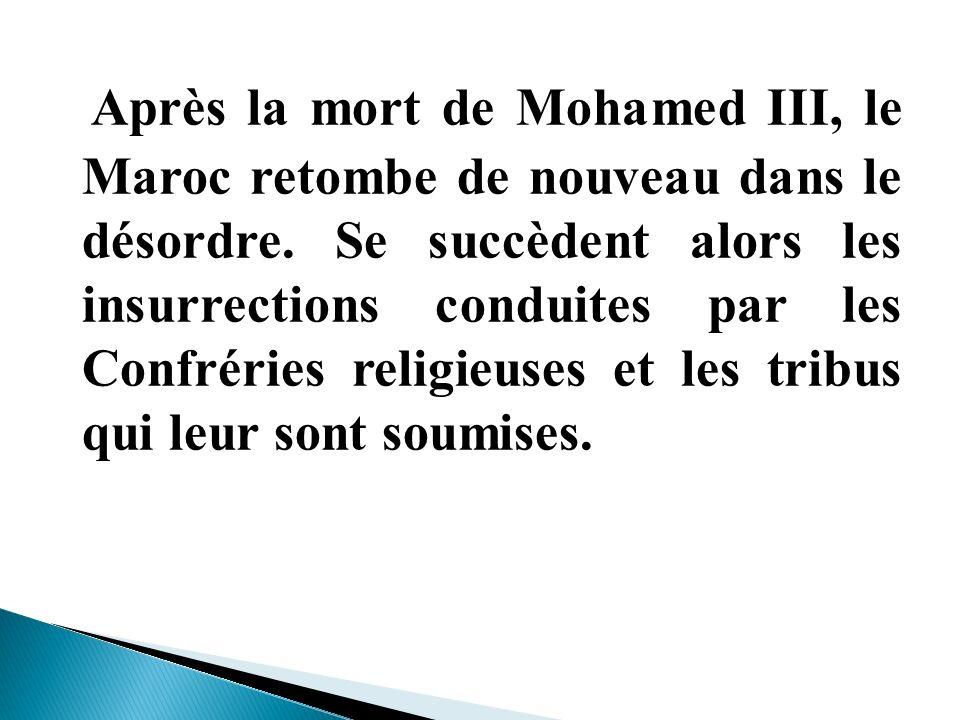Après la mort de Mohamed III, le Maroc retombe de nouveau dans le désordre. Se succèdent alors les insurrections conduites par les Confréries religieu
