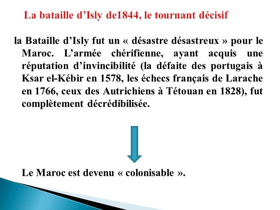la Bataille dIsly fut un « désastre désastreux » pour le Maroc. Larmée chérifienne, ayant acquis une réputation dinvincibilité (la défaite des portuga