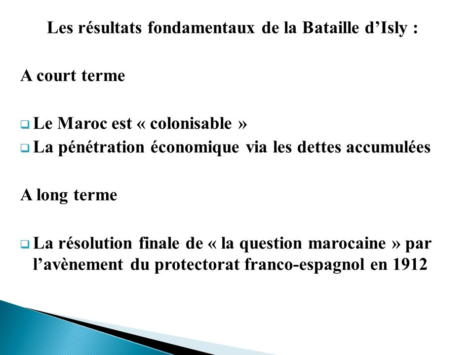 Les résultats fondamentaux de la Bataille dIsly : A court terme Le Maroc est « colonisable » La pénétration économique via les dettes accumulées A lon