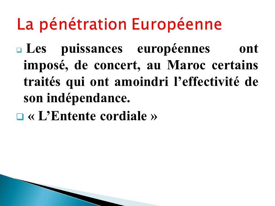 Les puissances européennes ont imposé, de concert, au Maroc certains traités qui ont amoindri leffectivité de son indépendance. « LEntente cordiale »