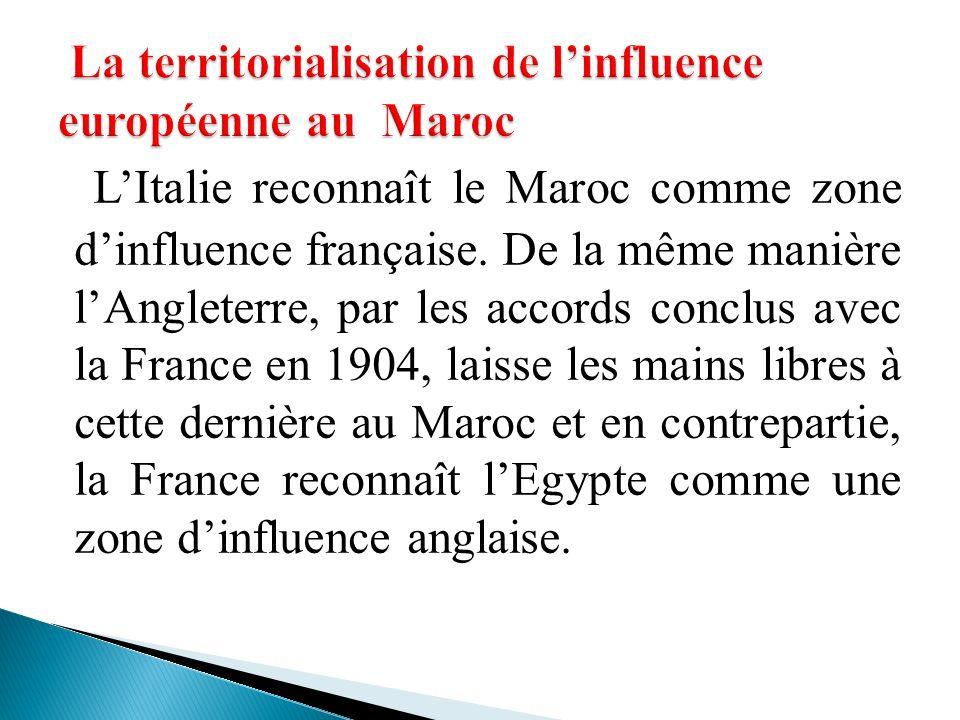 LItalie reconnaît le Maroc comme zone dinfluence française. De la même manière lAngleterre, par les accords conclus avec la France en 1904, laisse les