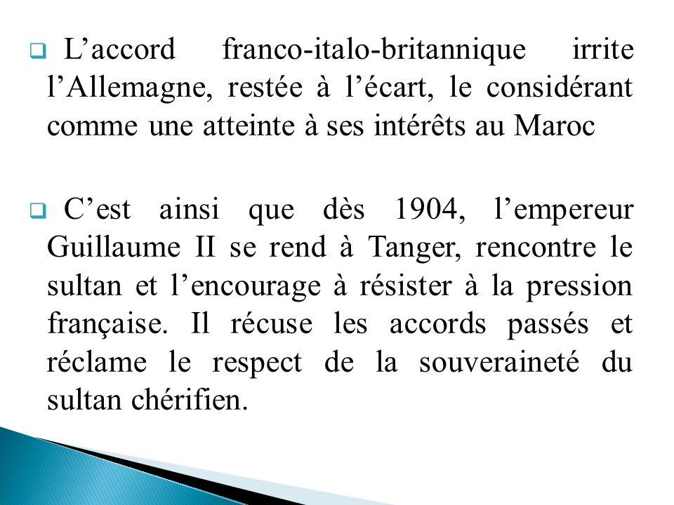 Laccord franco-italo-britannique irrite lAllemagne, restée à lécart, le considérant comme une atteinte à ses intérêts au Maroc Cest ainsi que dès 1904