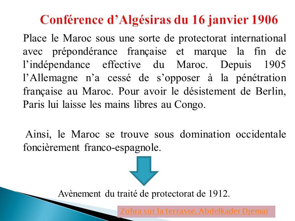 Place le Maroc sous une sorte de protectorat international avec prépondérance française et marque la fin de lindépendance effective du Maroc. Depuis 1