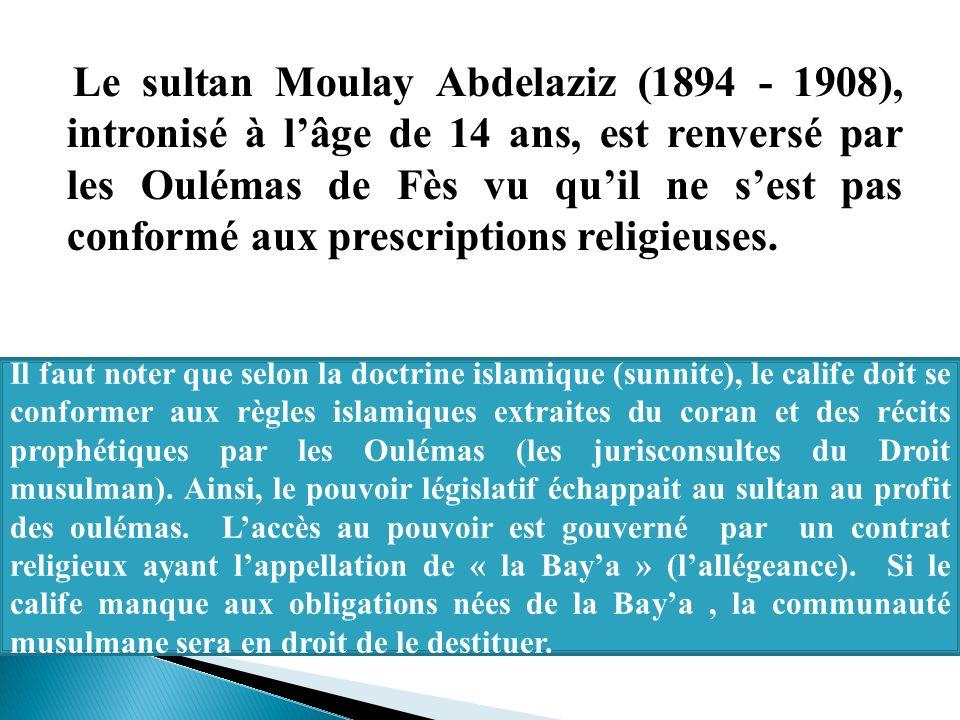 Le sultan Moulay Abdelaziz (1894 - 1908), intronisé à lâge de 14 ans, est renversé par les Oulémas de Fès vu quil ne sest pas conformé aux prescriptio