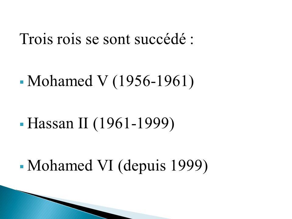 Trois rois se sont succédé : Mohamed V (1956-1961) Hassan II (1961-1999) Mohamed VI (depuis 1999)