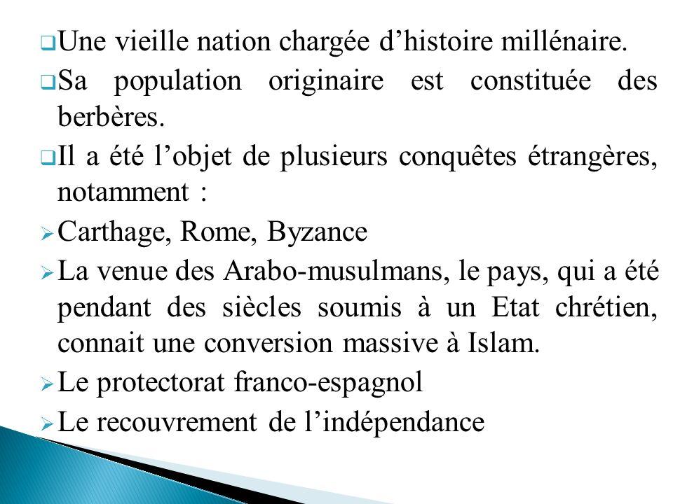Une vieille nation chargée dhistoire millénaire. Sa population originaire est constituée des berbères. Il a été lobjet de plusieurs conquêtes étrangèr