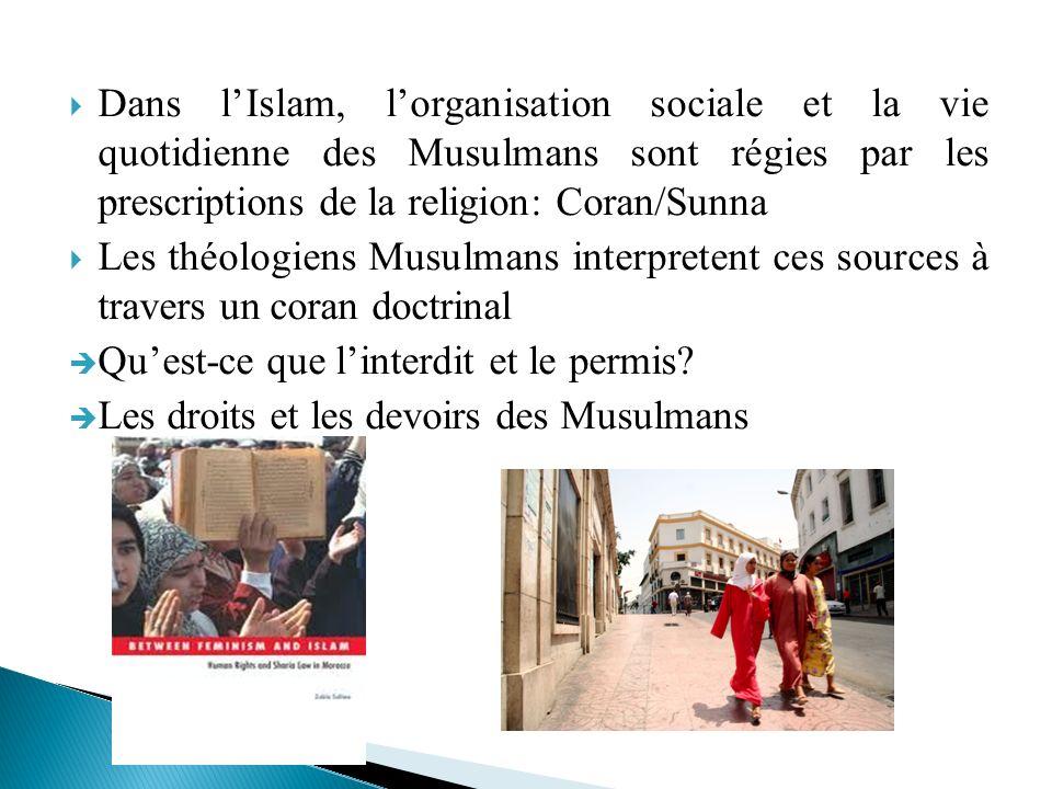 Dans lIslam, lorganisation sociale et la vie quotidienne des Musulmans sont régies par les prescriptions de la religion: Coran/Sunna Les théologiens M