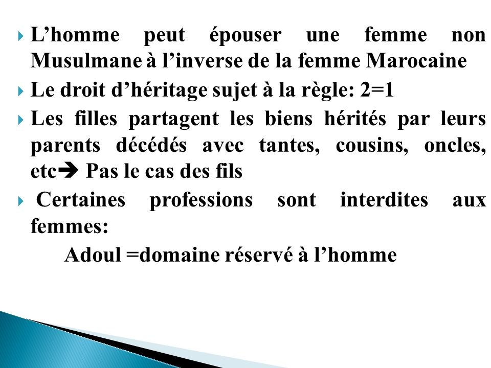 Lhomme peut épouser une femme non Musulmane à linverse de la femme Marocaine Le droit dhéritage sujet à la règle: 2=1 Les filles partagent les biens h