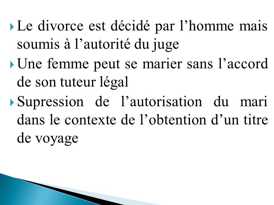 Le divorce est décidé par lhomme mais soumis à lautorité du juge Une femme peut se marier sans laccord de son tuteur légal Supression de lautorisation