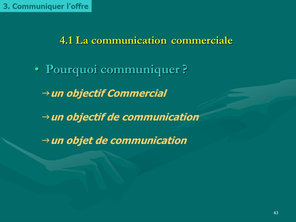 42 Une d é marche en trois temps Pourquoi communiquer ?Pourquoi communiquer ? –4.1. La communication commerciale Comment communiquer ?Comment communiq