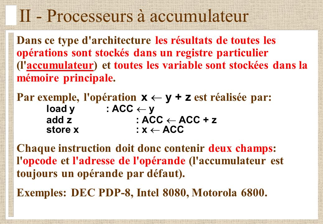 II - Processeurs à accumulateur Dans ce type d architecture les résultats de toutes les opérations sont stockés dans un registre particulier (l accumulateur) et toutes les variable sont stockées dans la mémoire principale.