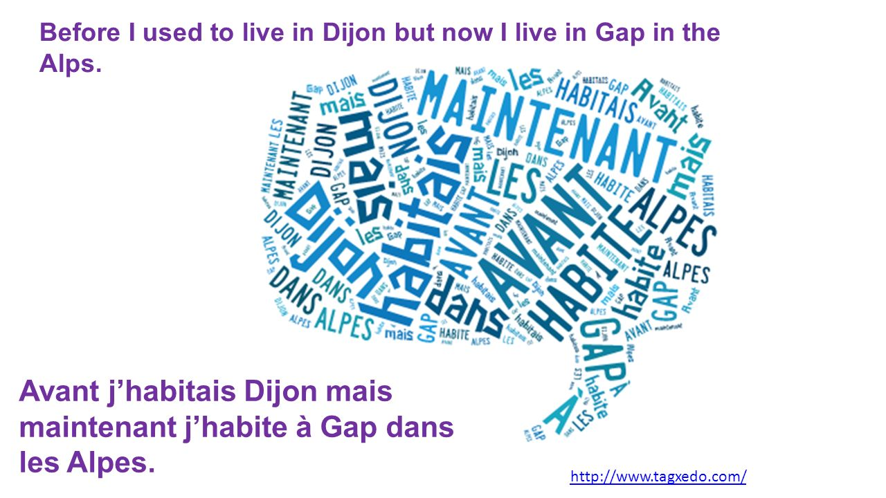 Before I used to live in Dijon but now I live in Gap in the Alps. http://www.tagxedo.com/ Avant jhabitais Dijon mais maintenant jhabite à Gap dans les