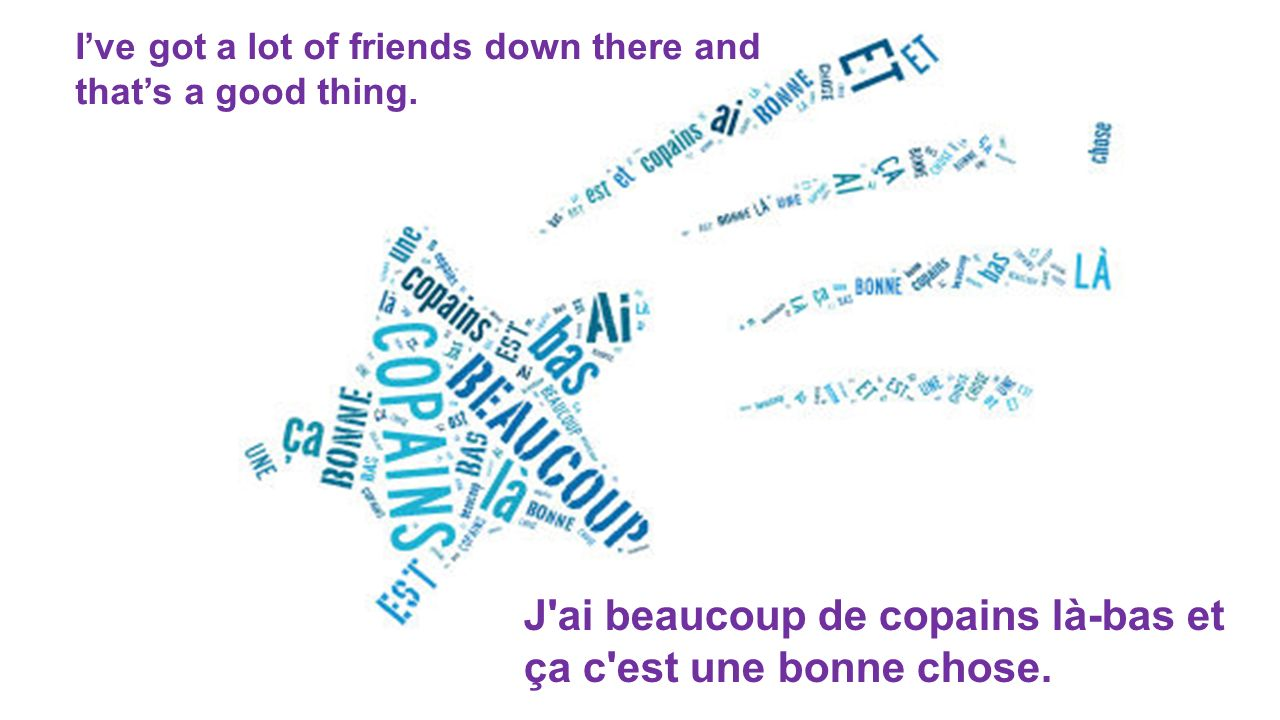 J'ai beaucoup de copains là-bas et ça c'est une bonne chose. Ive got a lot of friends down there and thats a good thing.