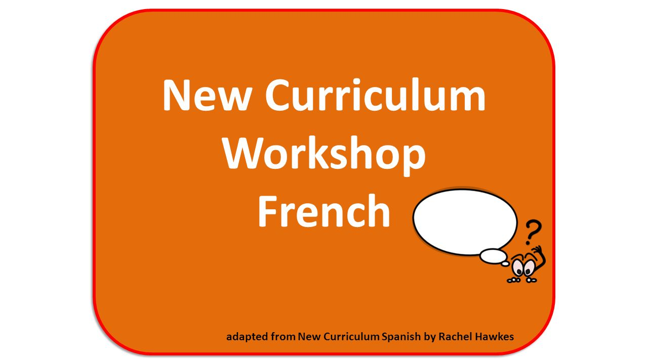 New Curriculum Workshop French adapted from New Curriculum Spanish by Rachel Hawkes