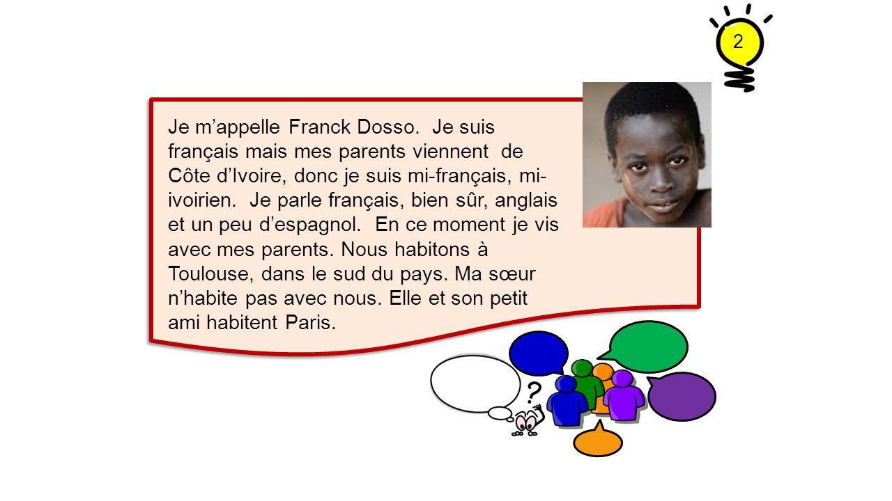 Je mappelle Franck Dosso. Je suis français mais mes parents viennent de Côte dIvoire, donc je suis mi-français, mi- ivoirien. Je parle français, bien