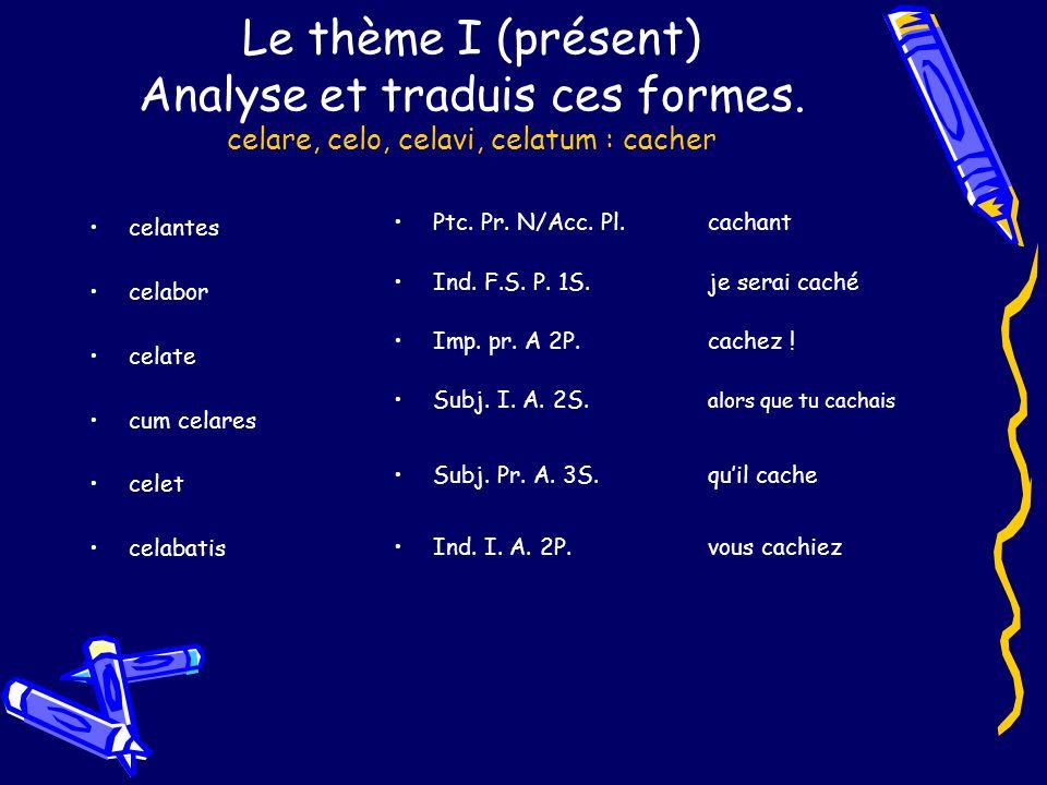 Le thème I (présent) Analyse et traduis ces formes. celare, celo, celavi, celatum : cacher celantes celabor celate cum celares celet celabatis Ptc. Pr