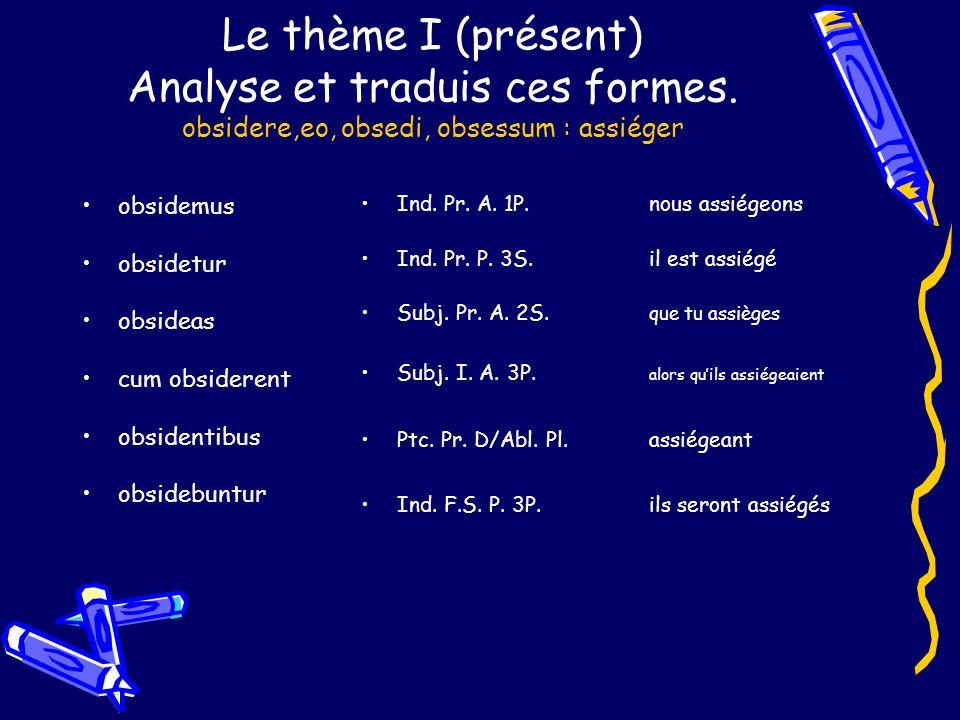 Le thème I (présent) Analyse et traduis ces formes. obsidere,eo, obsedi, obsessum : assiéger obsidemus obsidetur obsideas cum obsiderent obsidentibus