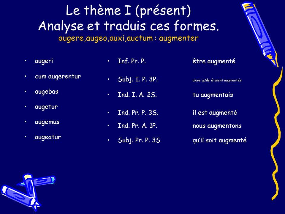 Le thème I (présent) Analyse et traduis ces formes. augere,augeo,auxi,auctum : augmenter augeri cum augerentur augebas augetur augemus augeatur Inf. P