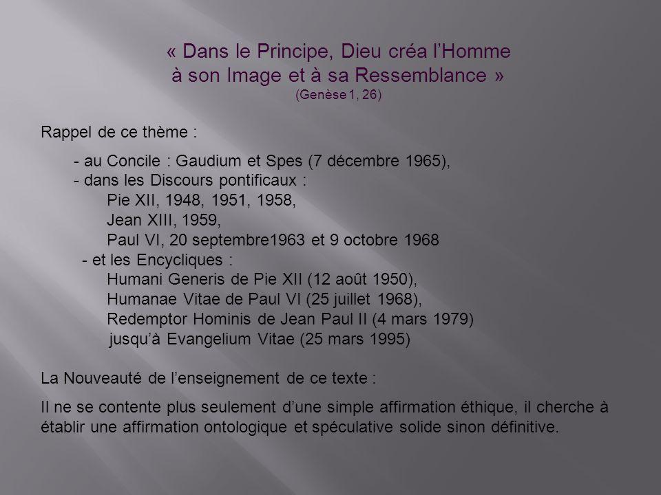 « Dans le Principe, Dieu créa lHomme à son Image et à sa Ressemblance » (Genèse 1, 26) Rappel de ce thème : - au Concile : Gaudium et Spes (7 décembre 1965), - dans les Discours pontificaux : Pie XII, 1948, 1951, 1958, Jean XIII, 1959, Paul VI, 20 septembre1963 et 9 octobre 1968 - et les Encycliques : Humani Generis de Pie XII (12 août 1950), Humanae Vitae de Paul VI (25 juillet 1968), Redemptor Hominis de Jean Paul II (4 mars 1979) jusquà Evangelium Vitae (25 mars 1995) La Nouveauté de lenseignement de ce texte : Il ne se contente plus seulement dune simple affirmation éthique, il cherche à établir une affirmation ontologique et spéculative solide sinon définitive.