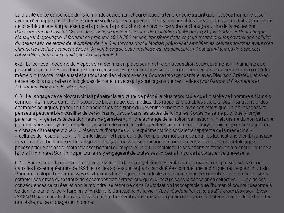 La gravité de ce qui se joue dans le monde occidental, et qui engage la terre entière autant que lespèce humaine et son avenir, néchappe pas à lEglise ; même si elle a pu échapper à certains responsables élus qui ont voté ou fait voter des lois de bioéthique ouvrant par exemple la porte à la production dembryons par voie de clonage au titre de la recherche.