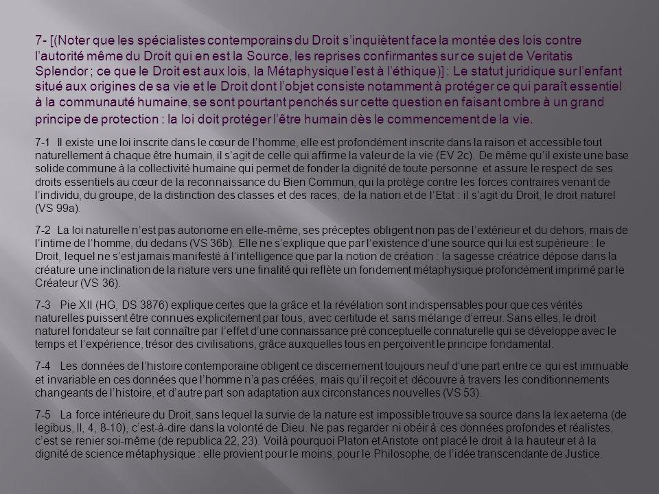 7- [(Noter que les spécialistes contemporains du Droit sinquiètent face la montée des lois contre lautorité même du Droit qui en est la Source, les reprises confirmantes sur ce sujet de Veritatis Splendor ; ce que le Droit est aux lois, la Métaphysique lest à léthique)] : Le statut juridique sur lenfant situé aux origines de sa vie et le Droit dont lobjet consiste notamment à protéger ce qui paraît essentiel à la communauté humaine, se sont pourtant penchés sur cette question en faisant ombre à un grand principe de protection : la loi doit protéger lêtre humain dès le commencement de la vie.