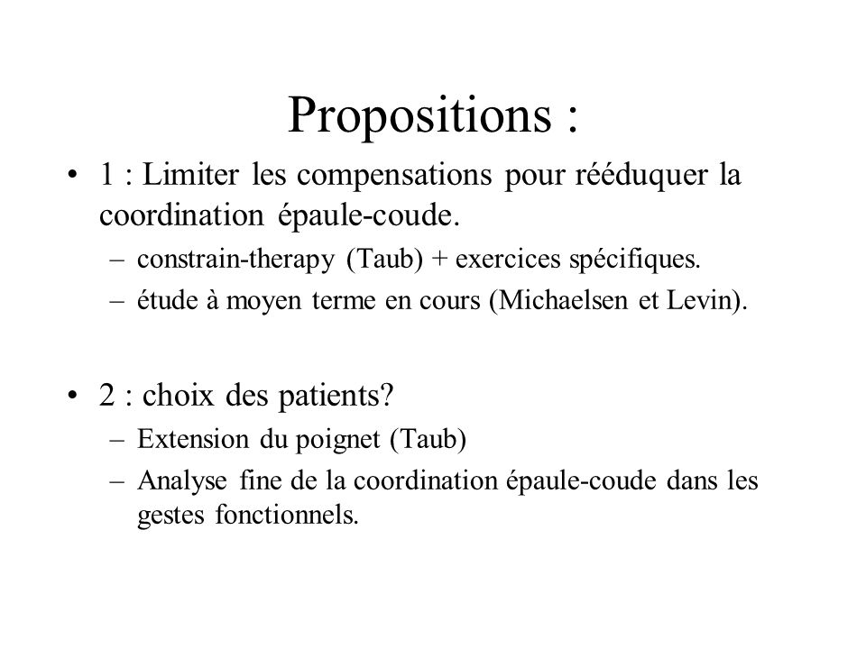 Propositions : 1 : Limiter les compensations pour rééduquer la coordination épaule-coude. –constrain-therapy (Taub) + exercices spécifiques. –étude à