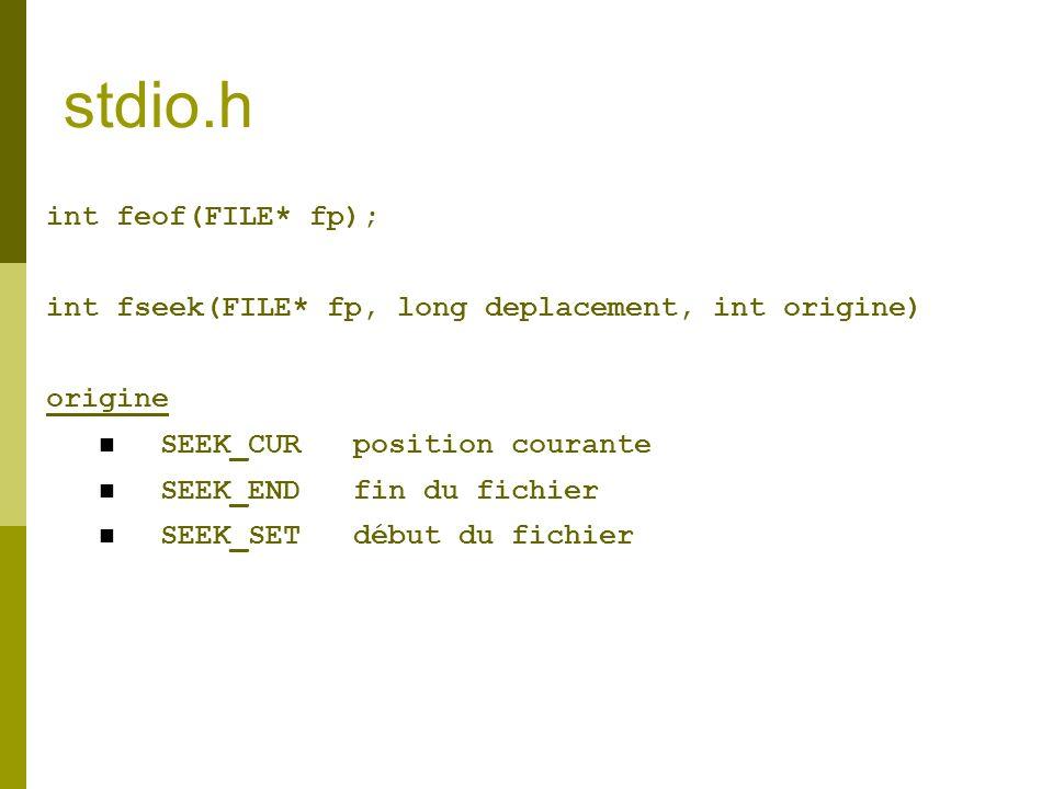 stdio.h int feof(FILE* fp); int fseek(FILE* fp, long deplacement, int origine) origine SEEK_CUR position courante SEEK_END fin du fichier SEEK_SET déb
