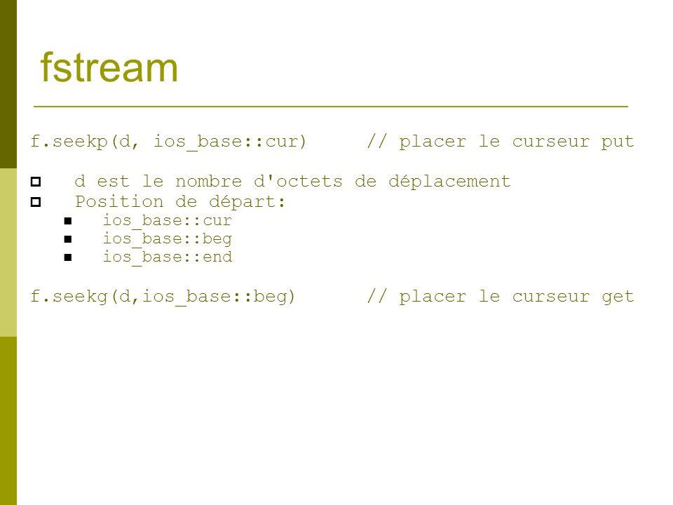 fstream f.seekp(d, ios_base::cur)// placer le curseur put d est le nombre d'octets de déplacement Position de départ: ios_base::cur ios_base::beg ios_